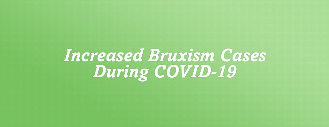 Dentists have seen an increase in bruxism cases during COVID-19