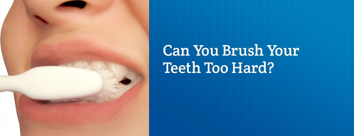 It's possible to brush your teeth too hard